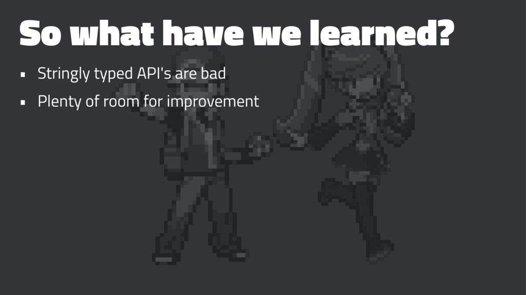 So what have we learned? • Stringly typed API's...