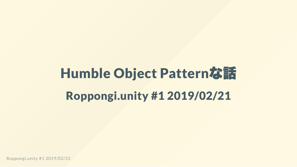 Humble Object Pattern な話 Roppongi.unity #1 2019...