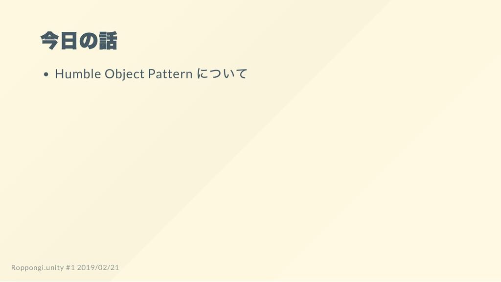 今日の話 Humble Object Pattern について Roppongi.unity ...