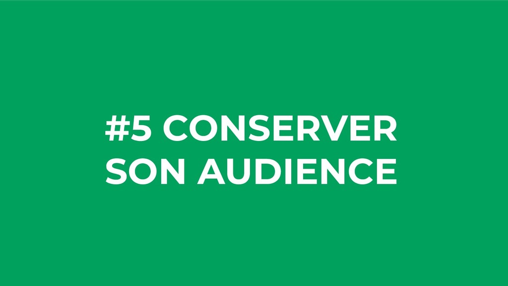 #5 CONSERVER SON AUDIENCE