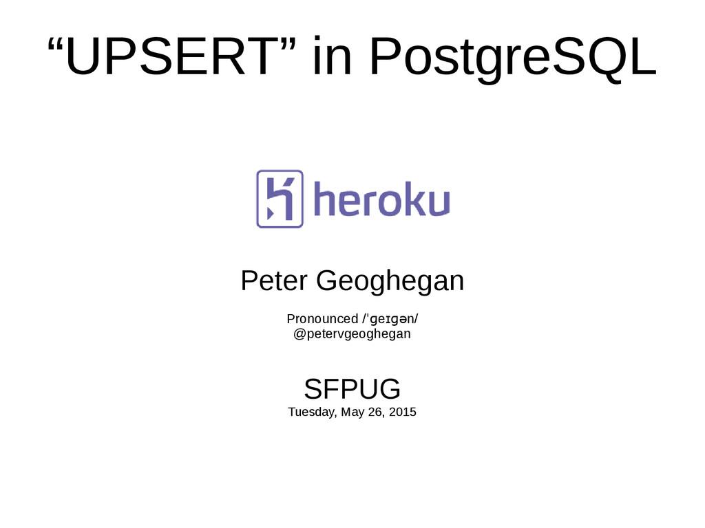 """UPSERT"" in PostgreSQL Peter Geoghegan Pronounc..."