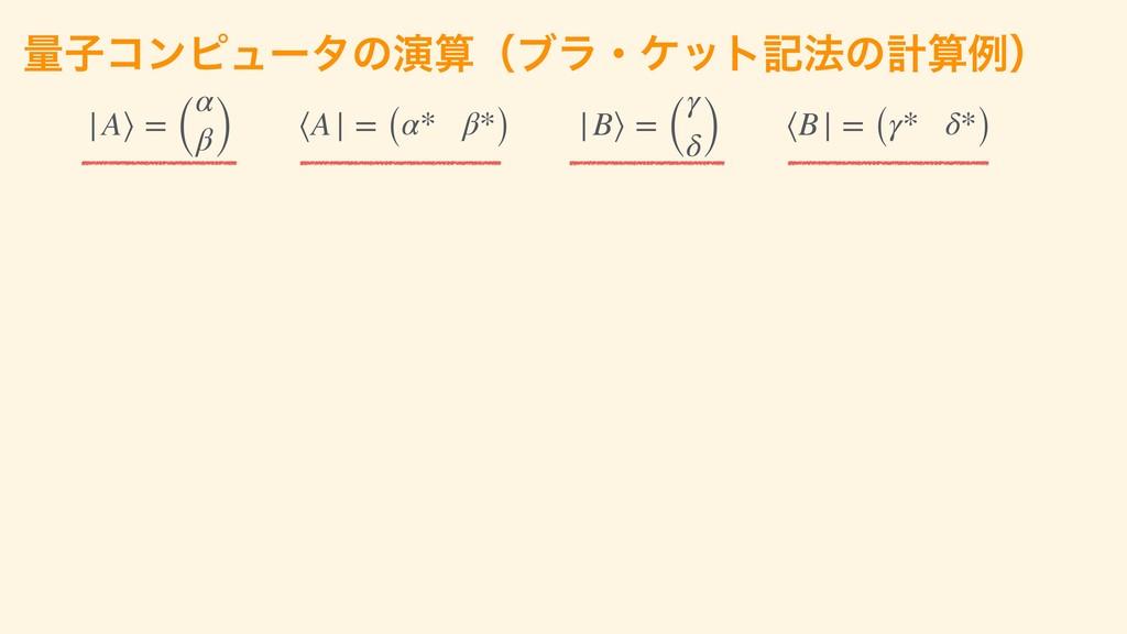 ྔࢠίϯϐϡʔλͷԋʢϒϥɾέοτه๏ͷܭྫʣ |A⟩ = ( α β) ⟨A| = (α...