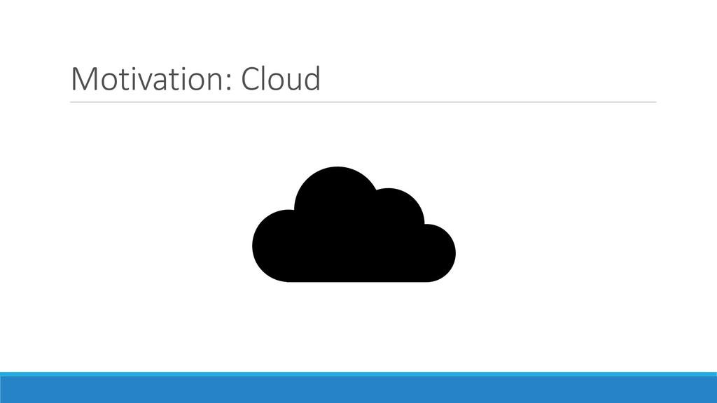 Motivation: Cloud