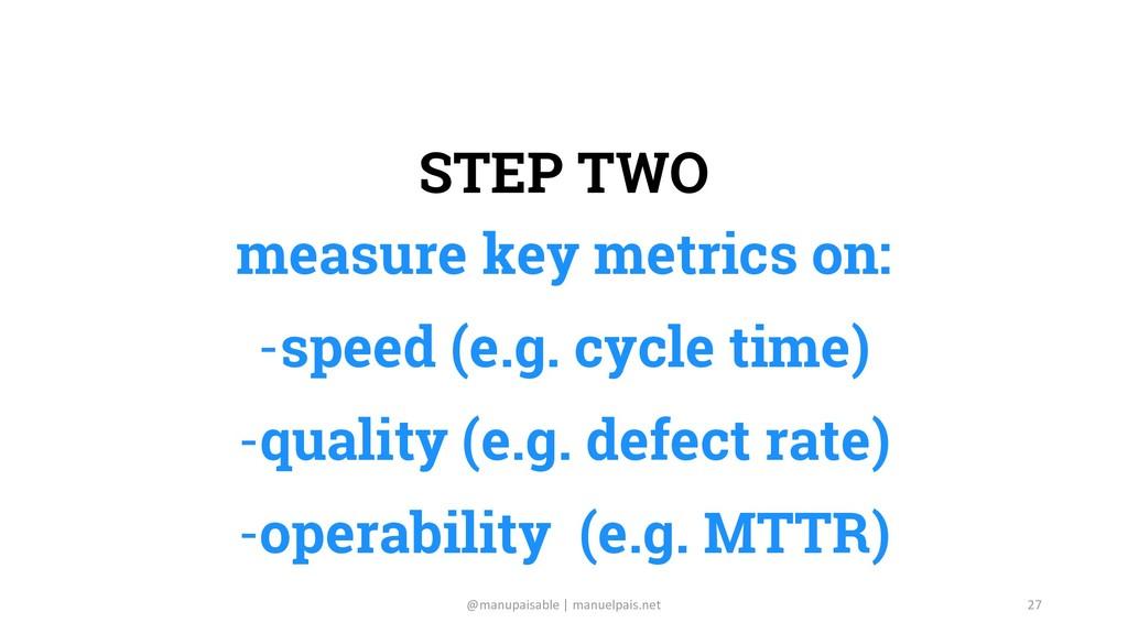 STEP TWO measure key metrics on: -speed (e.g. c...