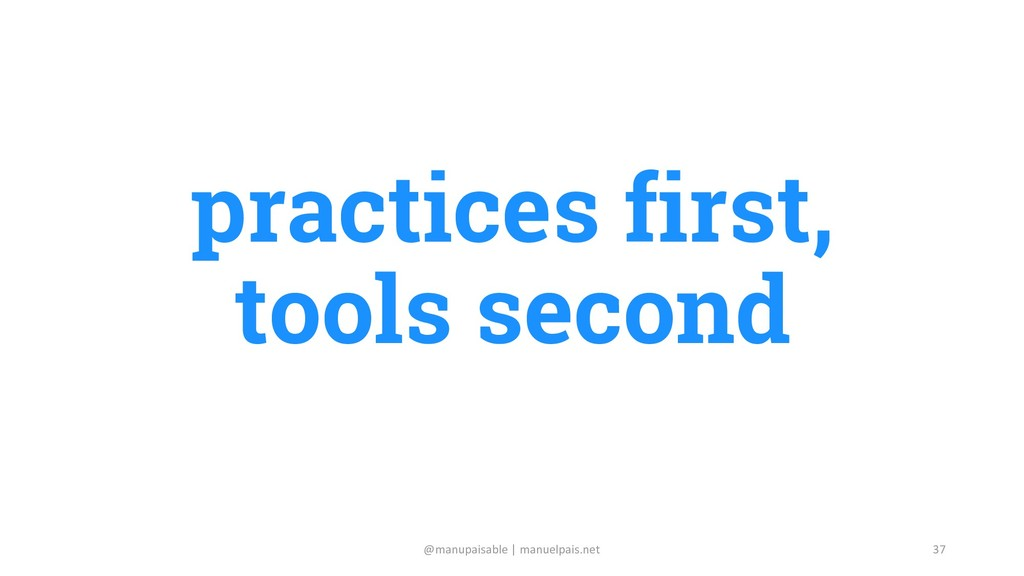 37 practices first, tools second @manupaisable ...