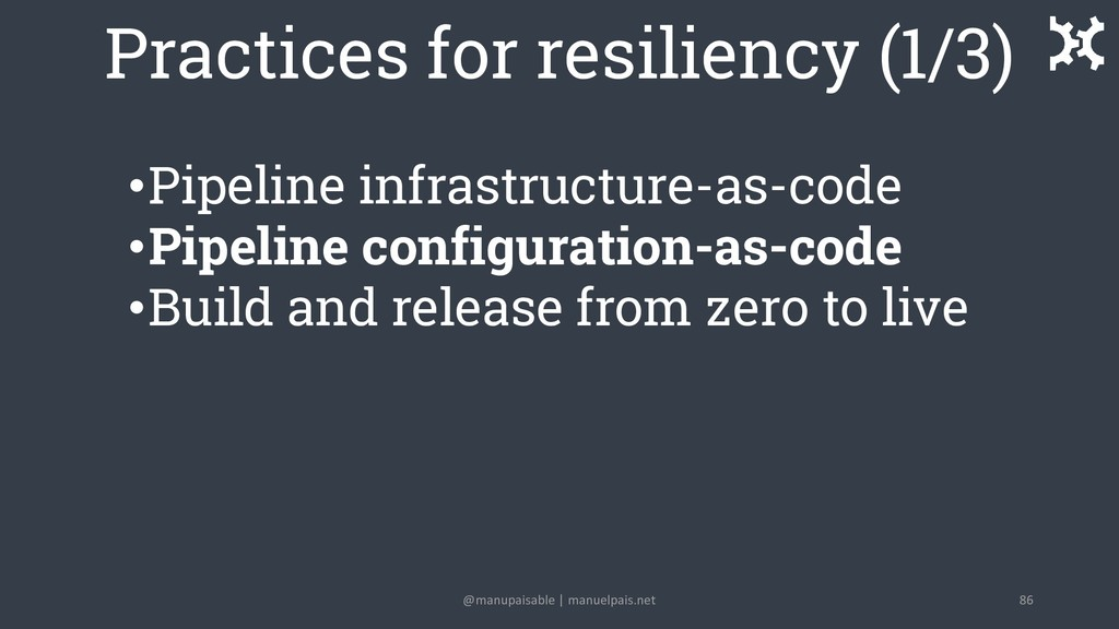 Practices for resiliency (1/3) •Pipeline infras...