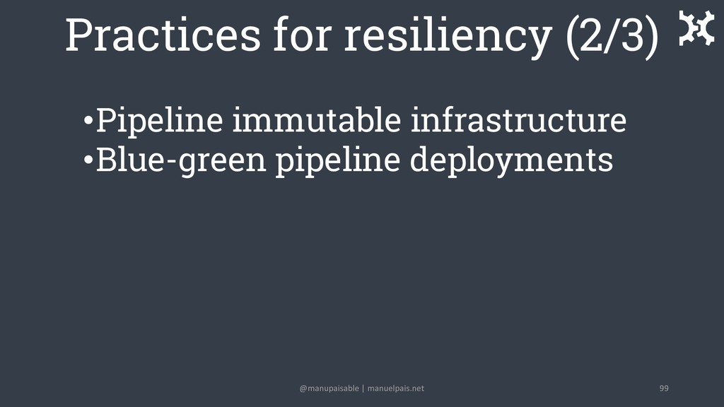 Practices for resiliency (2/3) •Pipeline immuta...