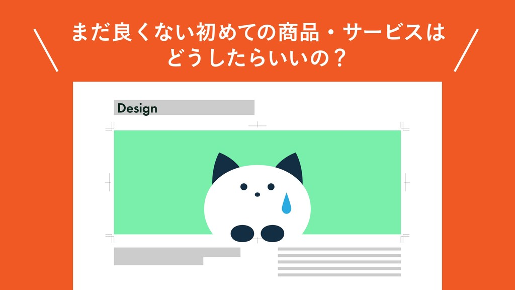 ·ͩྑ͘ͳ͍ॳΊͯͷɾαʔϏε Ͳ͏ͨ͠Β͍͍ͷʁ Design