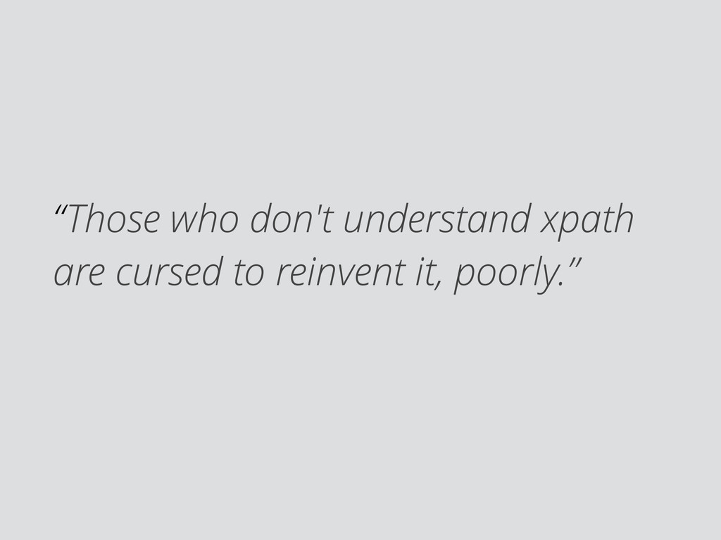 """Those who don't understand xpath are cursed to..."