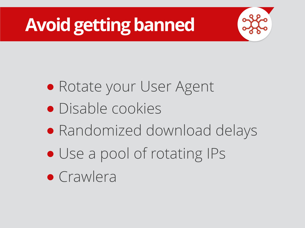 Avoid getting banned ● Rotate your User Agent ●...