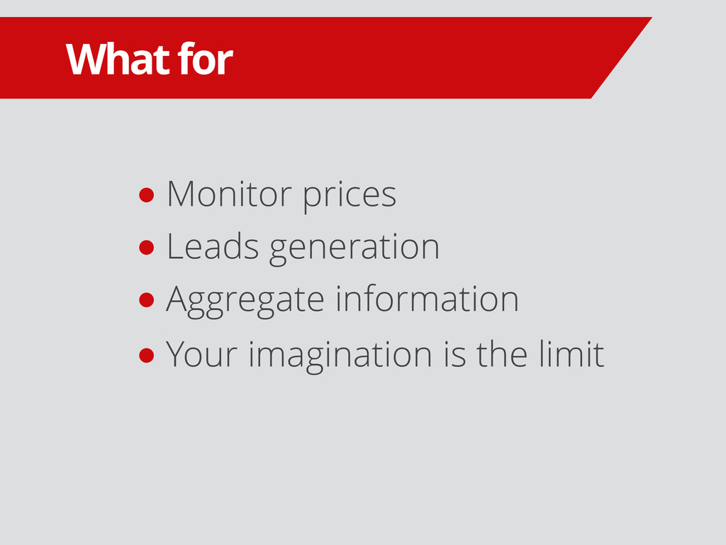 What for ● Monitor prices ● Leads generation ● ...