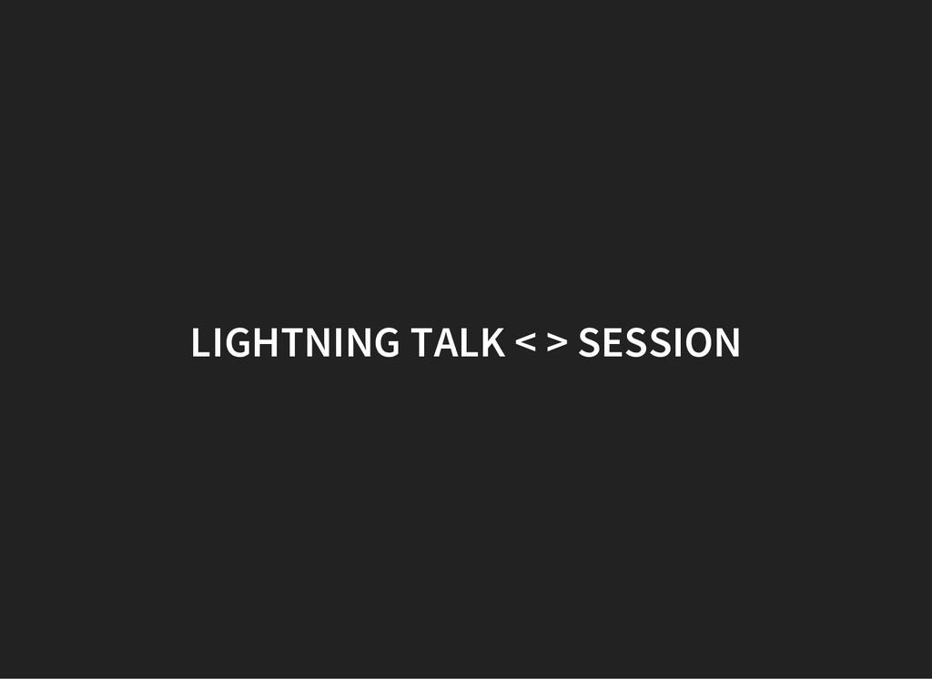 LIGHTNING TALK < > SESSION
