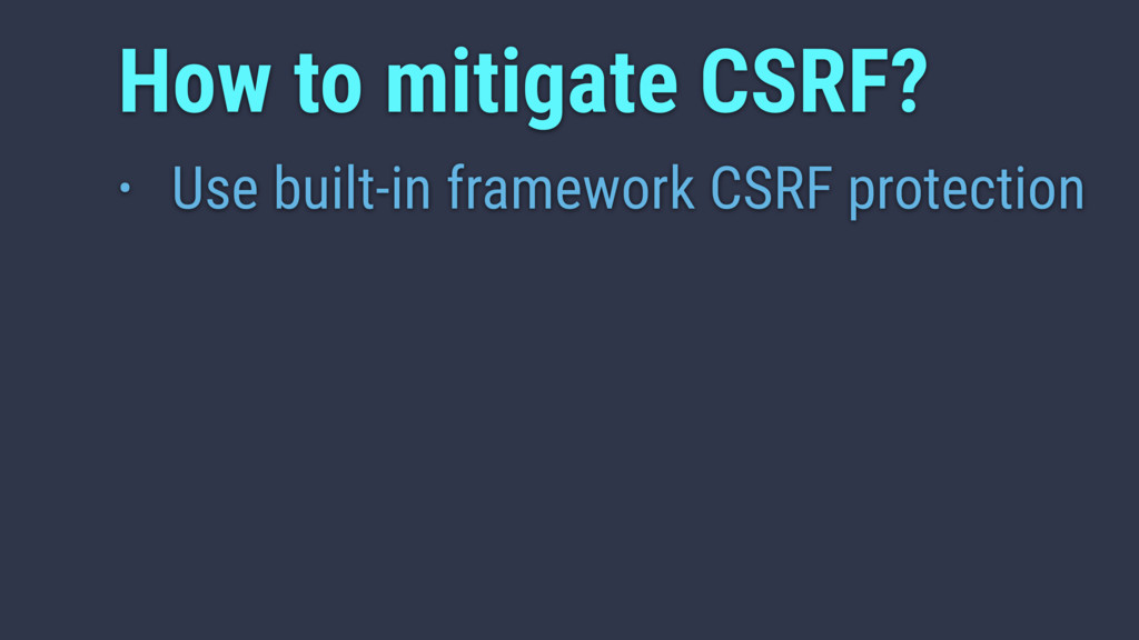 • Use built-in framework CSRF protection How to...
