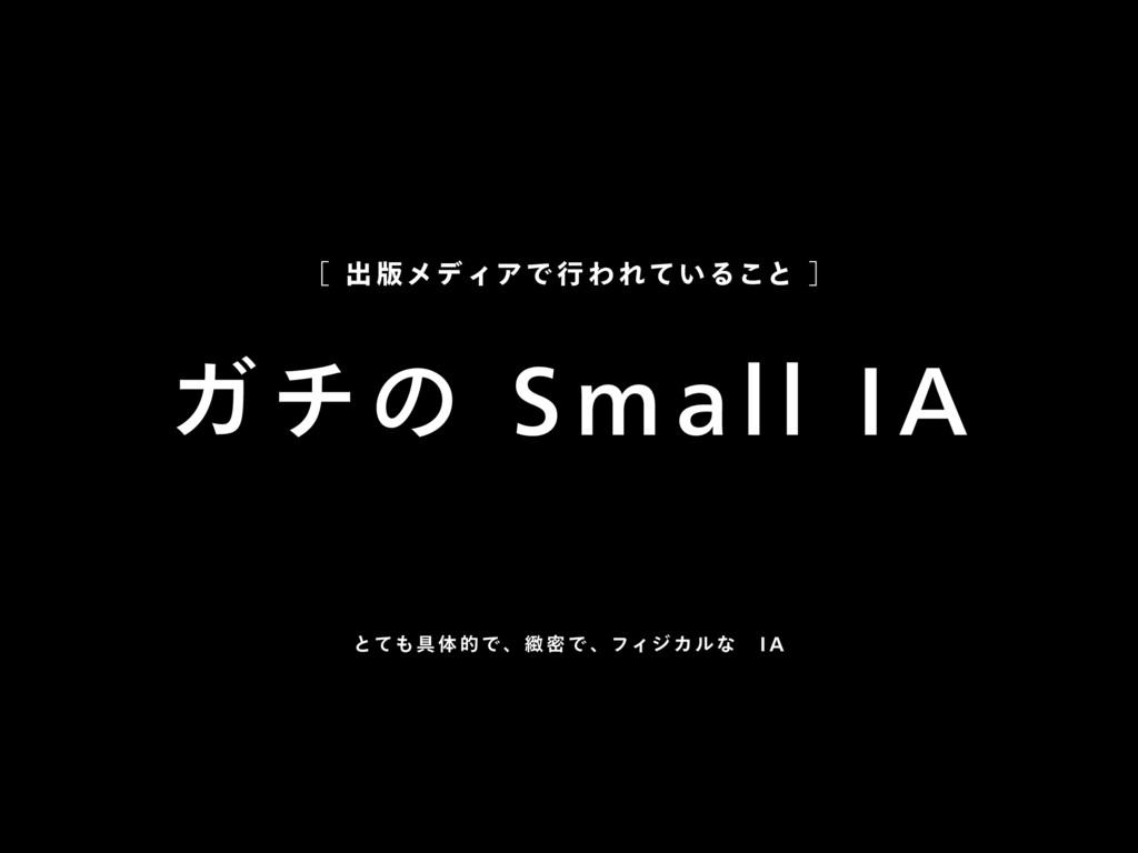 ガチの Small IA [ 出版 メディアで 行 われていること ] とても具 体的で 、緻...