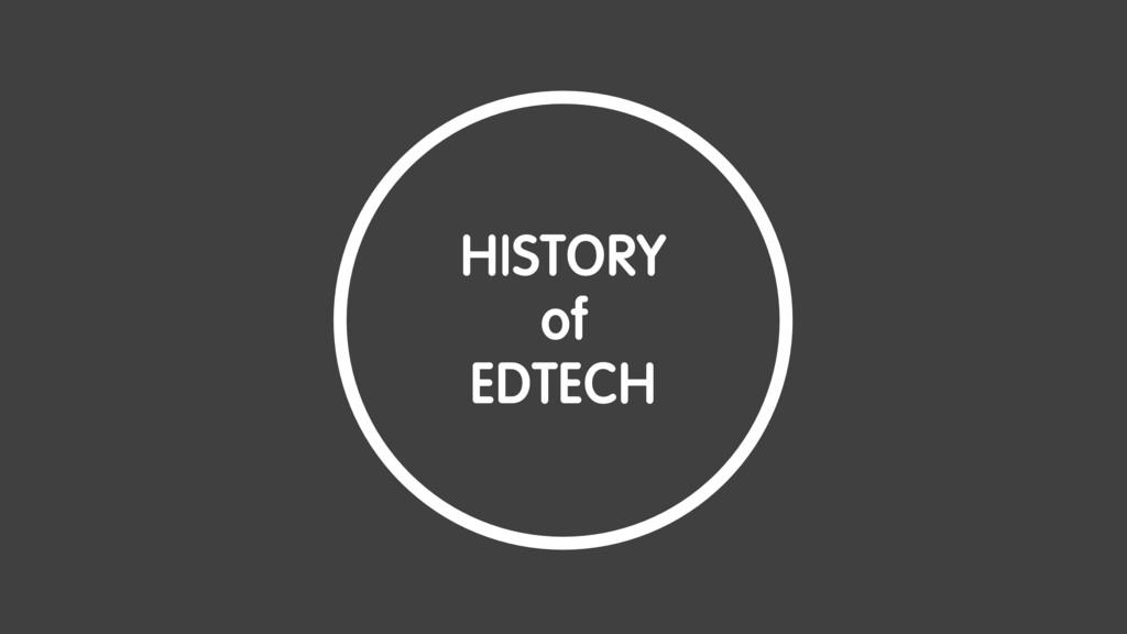 HISTORY of EDTECH HISTORY of EDTECH