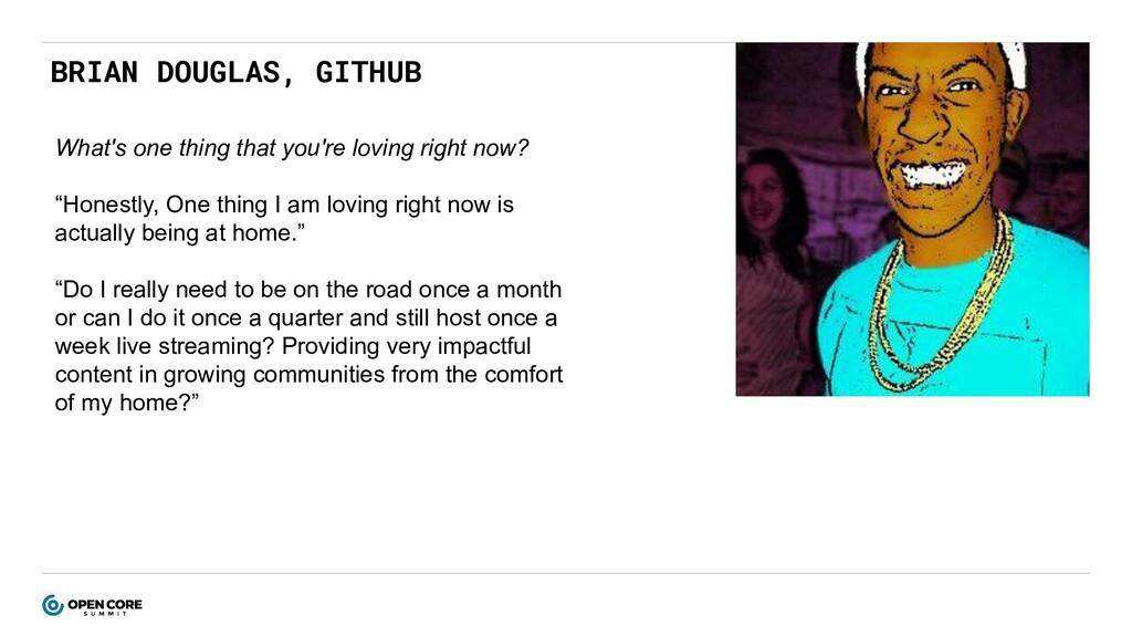 BRIAN DOUGLAS, GITHUB What's one thing that you...