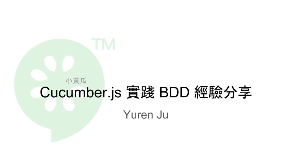 Cucumber.js 實踐 BDD 經驗分享 Yuren Ju 小黃瓜