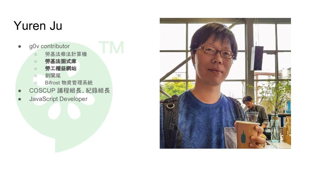 Yuren Ju ● g0v contributor ○ 勞基法修法計算機 ○ 勞基法函式庫 ...