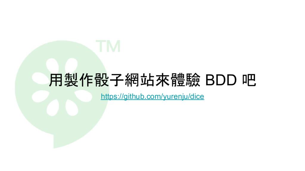 用製作骰子網站來體驗 BDD 吧 https://github.com/yurenju/dice