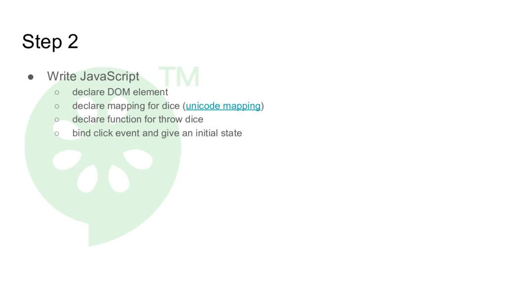 Step 2 ● Write JavaScript ○ declare DOM element...