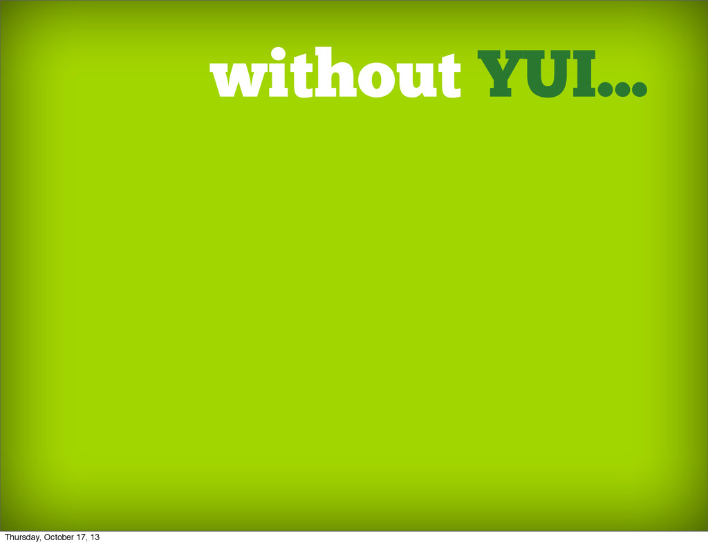 without YUI... Thursday, October 17, 13