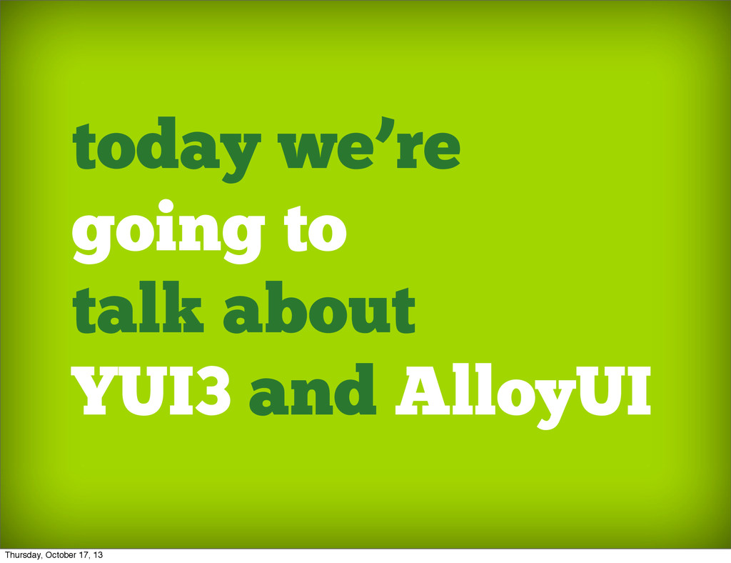 today we're going to talk about YUI3 and AlloyU...