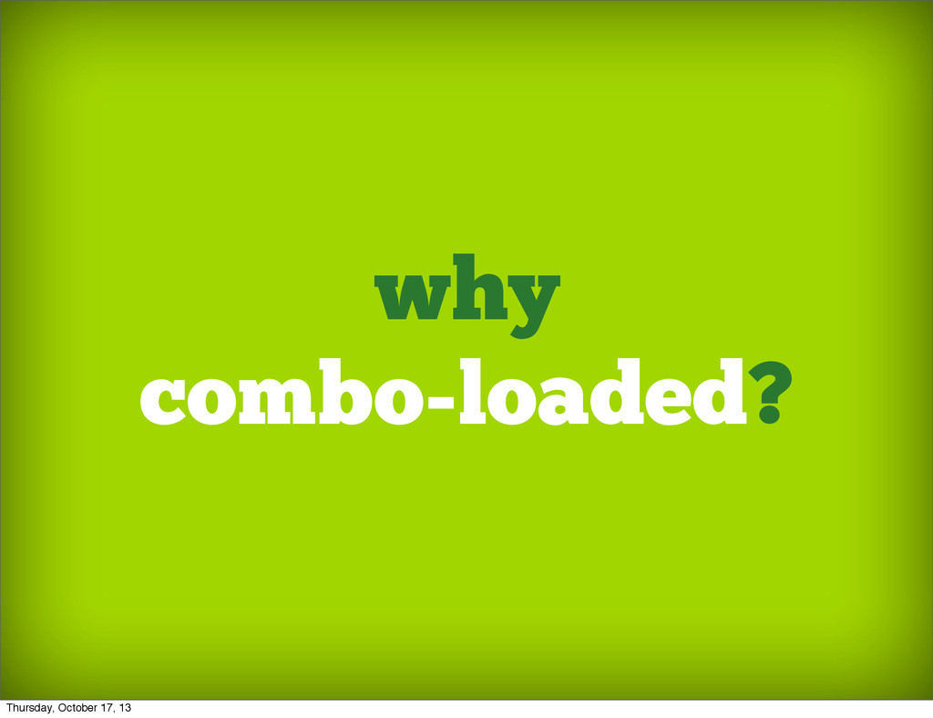 why combo-loaded? Thursday, October 17, 13