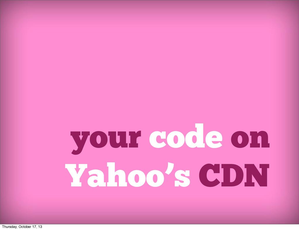 your code on Yahoo's CDN Thursday, October 17, ...