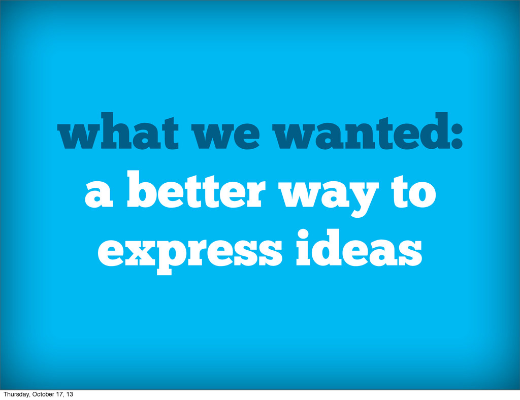 what we wanted: a better way to express ideas T...