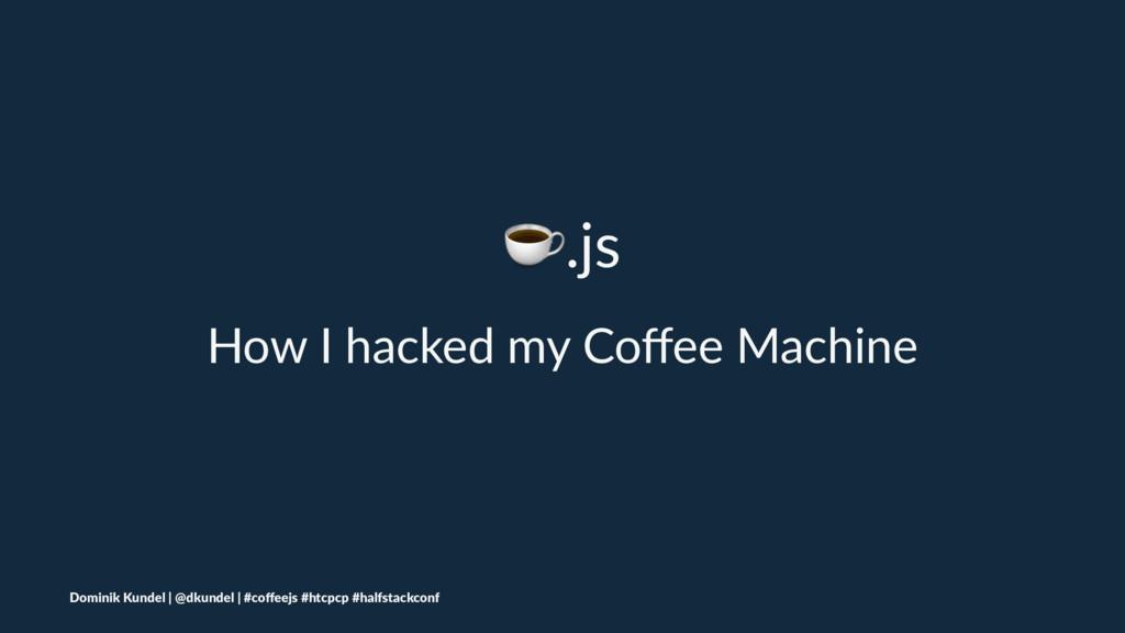 ☕.js How I hacked my Coffee Machine Dominik Kund...