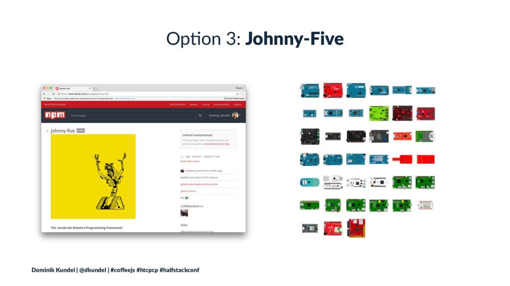 Op#on 3: Johnny-Five Dominik Kundel | @dkundel ...