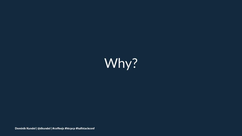 Why? Dominik Kundel | @dkundel | #coffeejs #htcp...