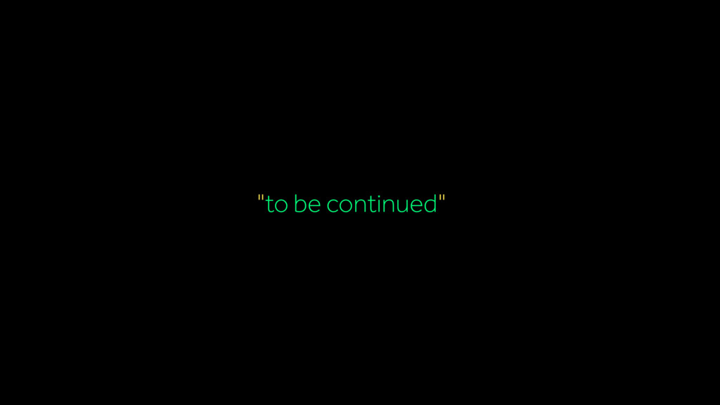 """""""to be continued""""…"""