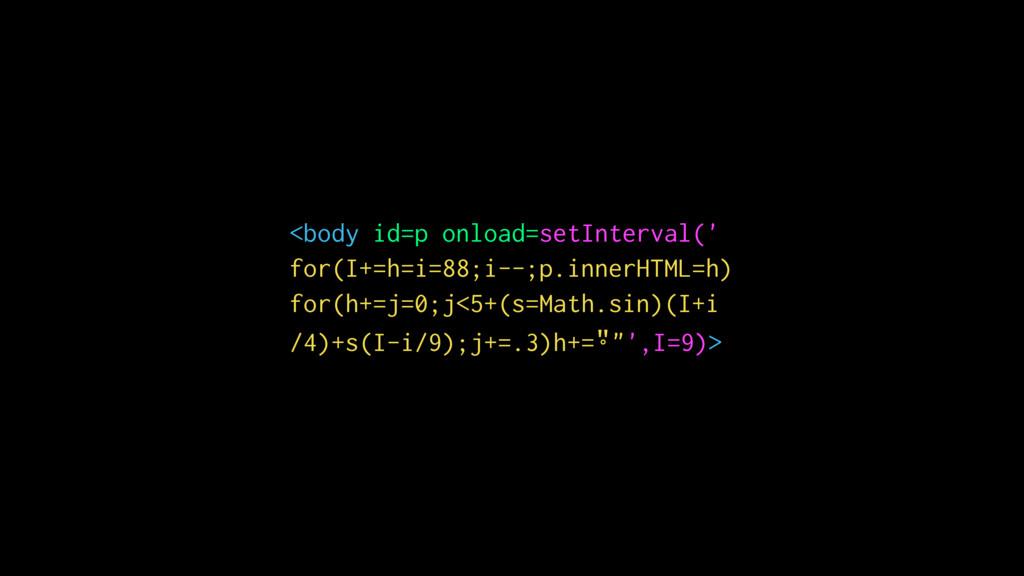 <body id=p onload=setInterval(' for(I+=h=i=88;i...
