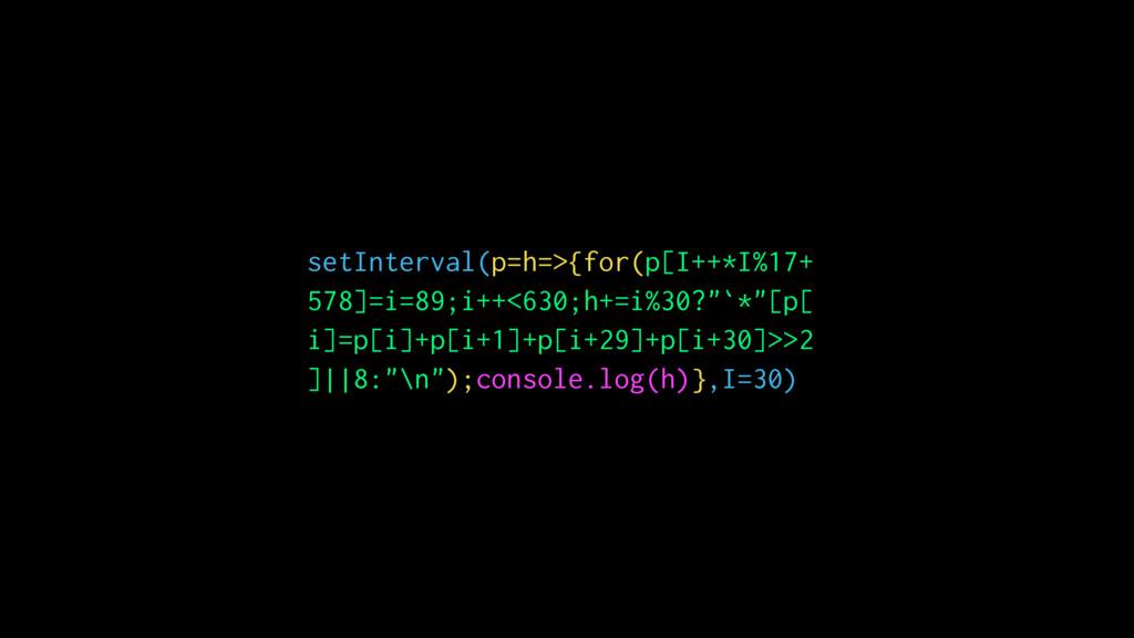 setInterval(p=h=>{for(p[I++*I%17+ 578]=i=89;i++...