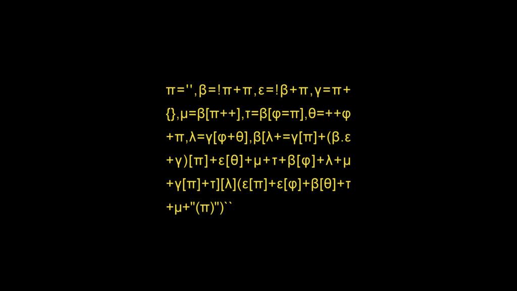 π='',β=!π+π,ε=!β+π,γ=π+ {},µ=β[π++],τ=β[φ=π],θ=...