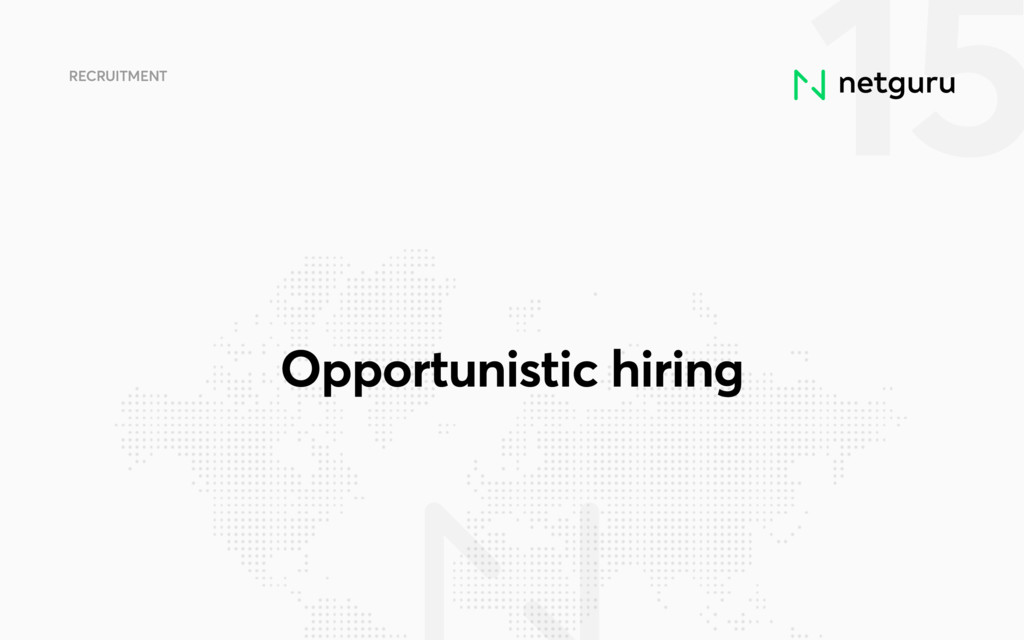 15 RECRUITMENT Opportunistic hiring