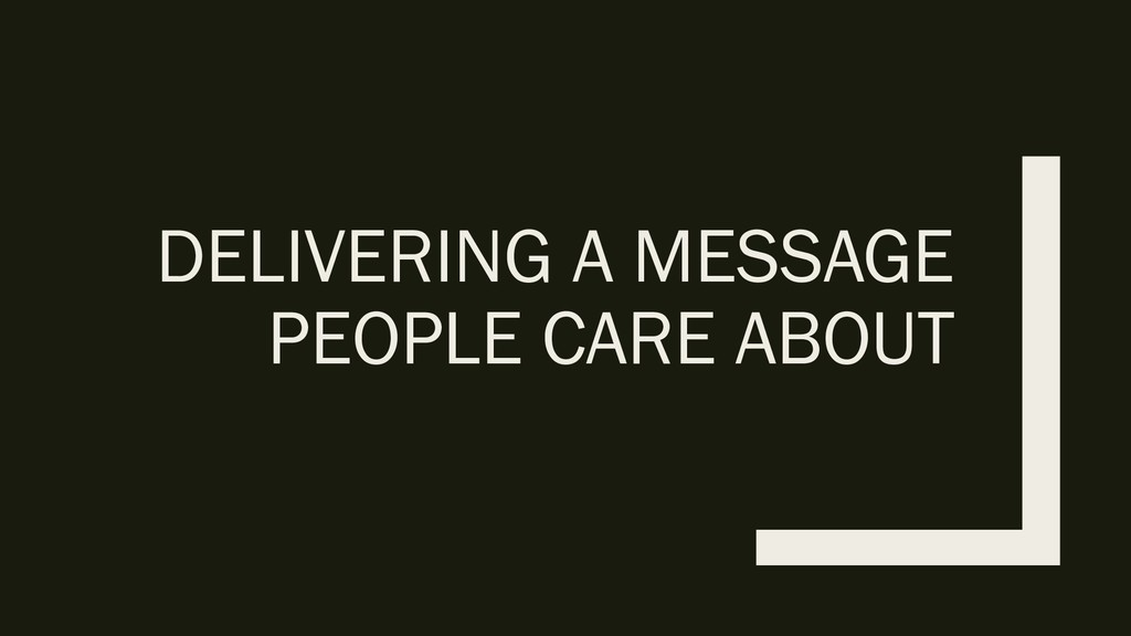 DELIVERING A MESSAGE PEOPLE CARE ABOUT