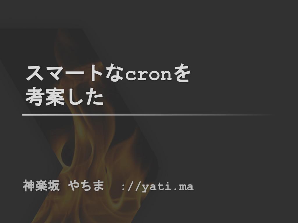 スマートなcronを 考案した 神楽坂 やちま ://yati.ma