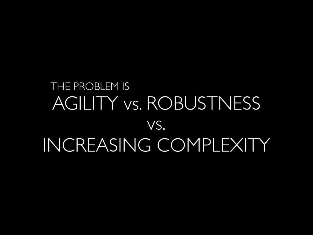 AGILITY vs. ROBUSTNESS THE PROBLEM IS vs. INCRE...