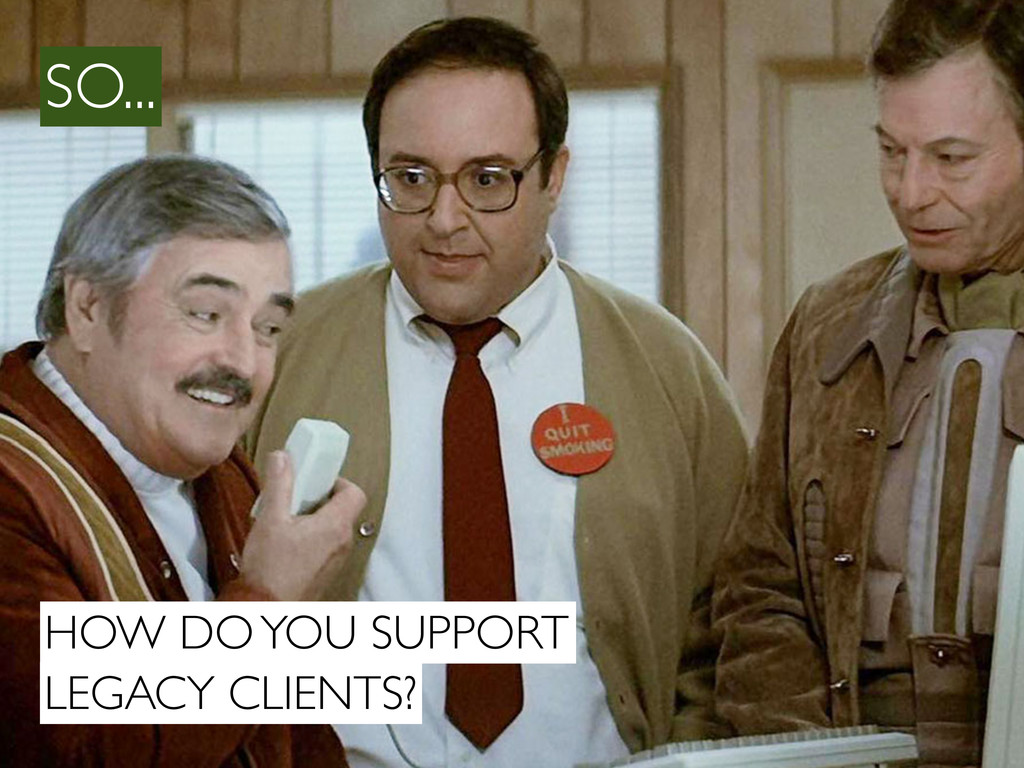 HOW DO YOU SUPPORT LEGACY CLIENTS? SO...