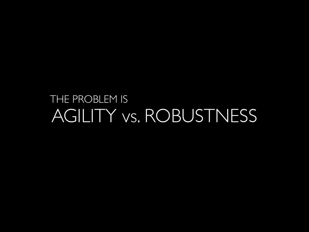 AGILITY vs. ROBUSTNESS THE PROBLEM IS