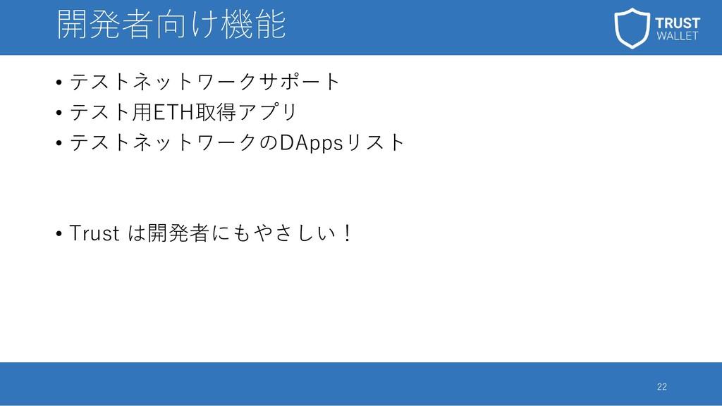 開発者向け機能 • テストネットワークサポート • テスト用ETH取得アプリ • テストネット...