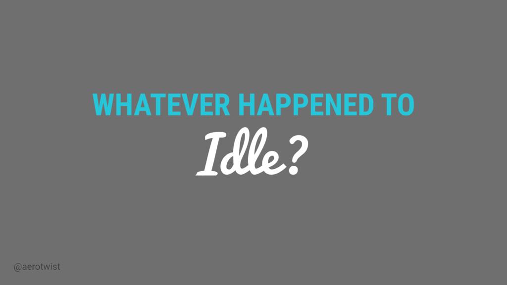 @aerotwist WHATEVER HAPPENED TO Idle?