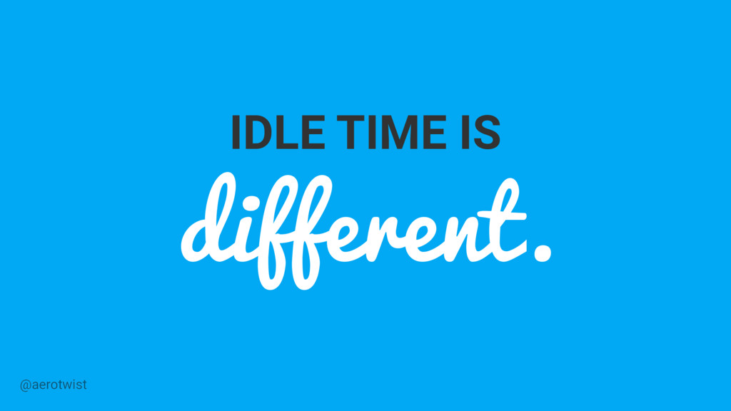 IDLE TIME IS different. @aerotwist