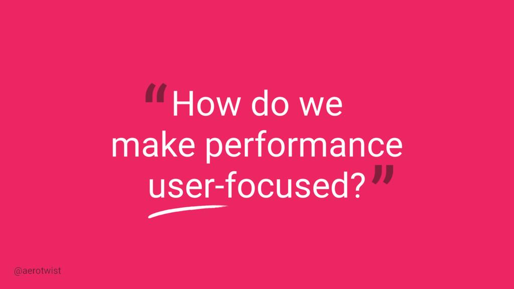 How do we make performance user-focused? @aerot...