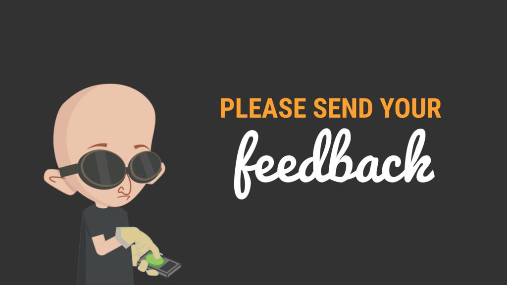 feedback PLEASE SEND YOUR