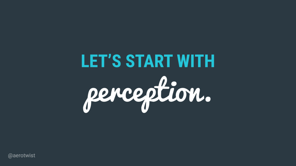 LET'S START WITH perception. @aerotwist