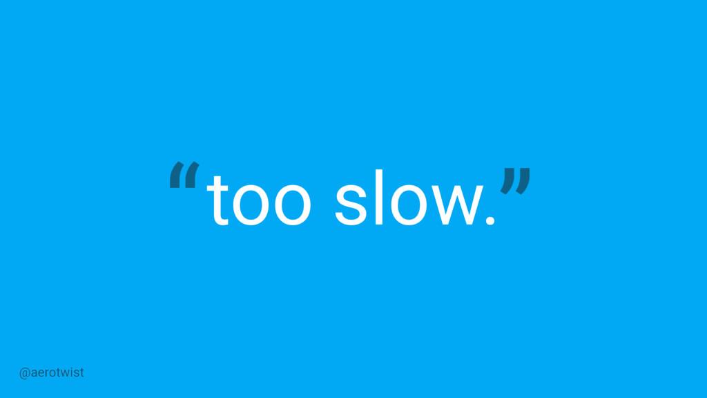 too slow. @aerotwist