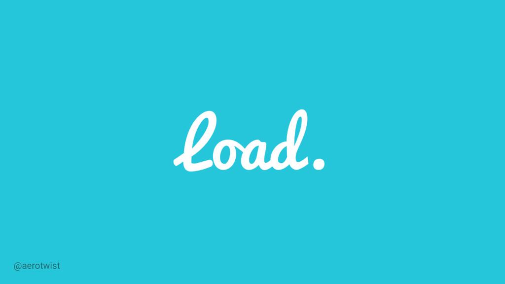 Load. @aerotwist